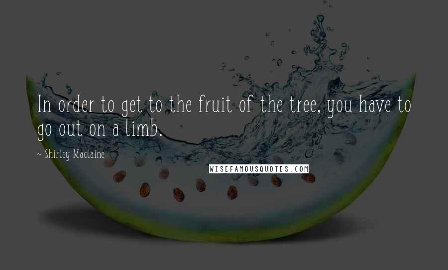 Shirley Maclaine quotes: In order to get to the fruit of the tree, you have to go out on a limb.
