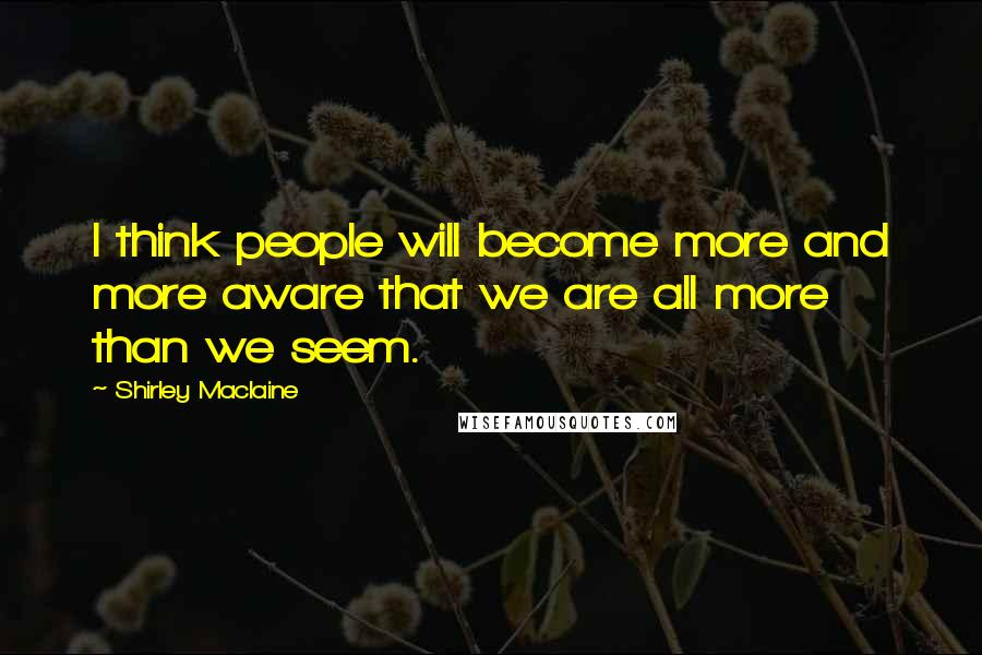 Shirley Maclaine quotes: I think people will become more and more aware that we are all more than we seem.