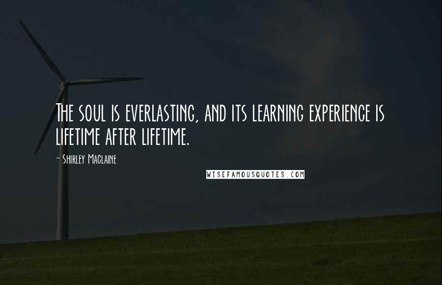 Shirley Maclaine quotes: The soul is everlasting, and its learning experience is lifetime after lifetime.