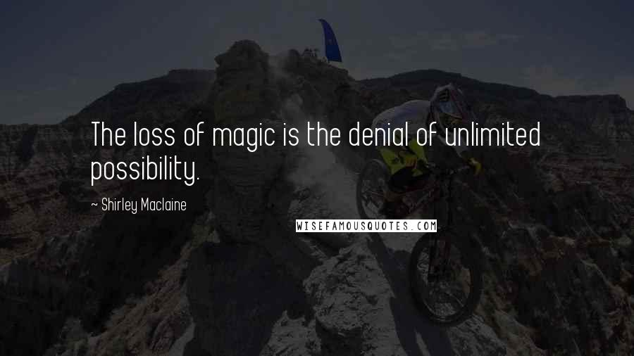 Shirley Maclaine quotes: The loss of magic is the denial of unlimited possibility.