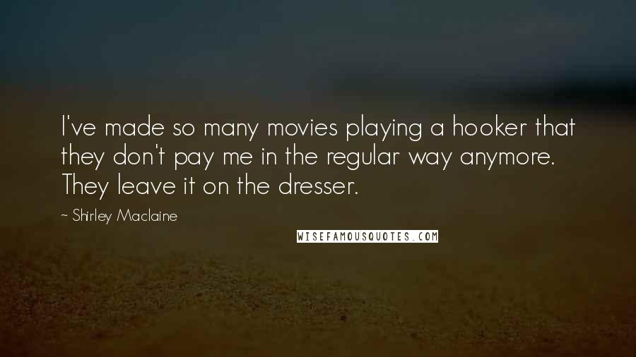 Shirley Maclaine quotes: I've made so many movies playing a hooker that they don't pay me in the regular way anymore. They leave it on the dresser.