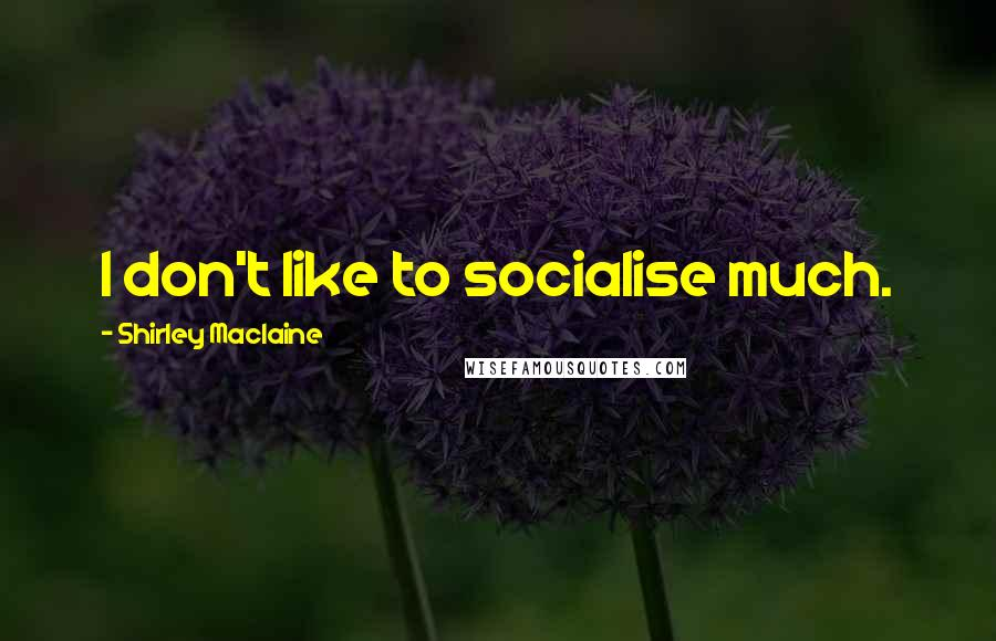 Shirley Maclaine quotes: I don't like to socialise much.