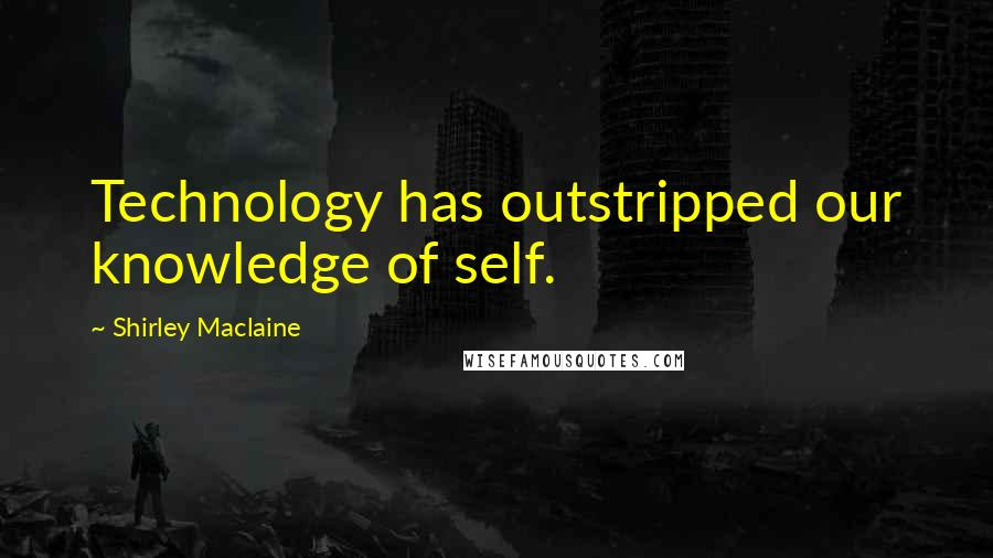 Shirley Maclaine quotes: Technology has outstripped our knowledge of self.