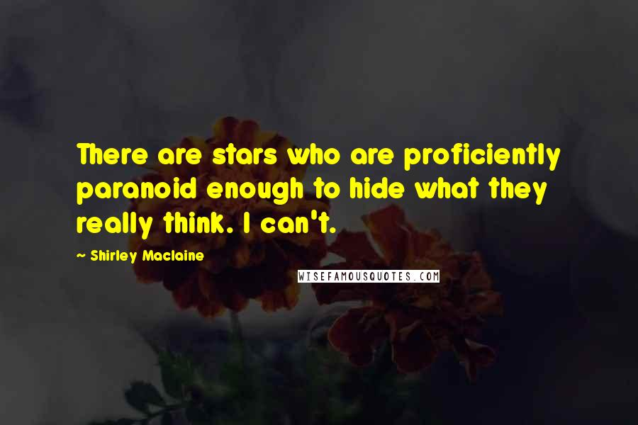 Shirley Maclaine quotes: There are stars who are proficiently paranoid enough to hide what they really think. I can't.