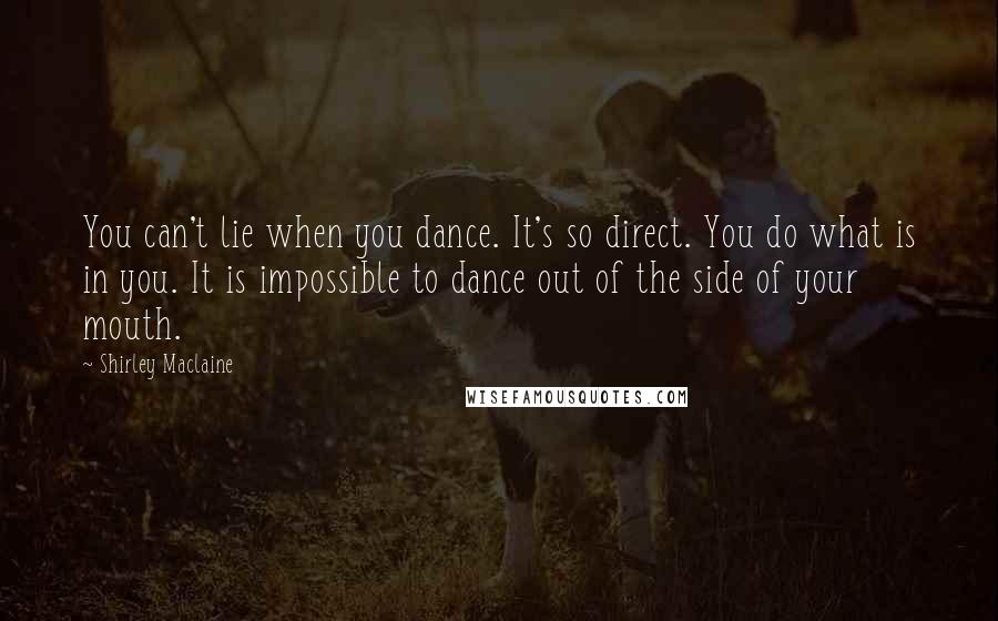 Shirley Maclaine quotes: You can't lie when you dance. It's so direct. You do what is in you. It is impossible to dance out of the side of your mouth.