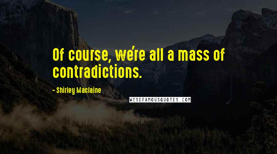 Shirley Maclaine quotes: Of course, we're all a mass of contradictions.