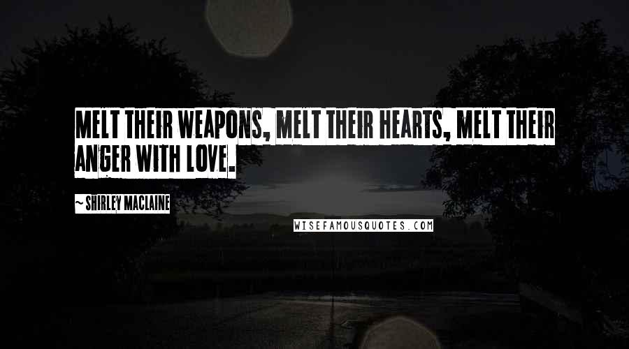 Shirley Maclaine quotes: Melt their weapons, melt their hearts, melt their anger with love.