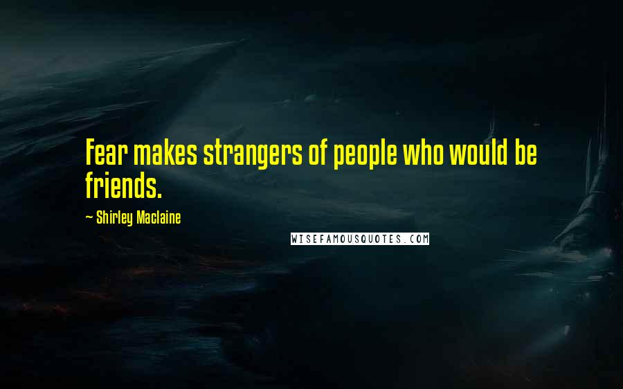 Shirley Maclaine quotes: Fear makes strangers of people who would be friends.
