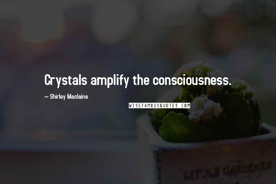 Shirley Maclaine quotes: Crystals amplify the consciousness.