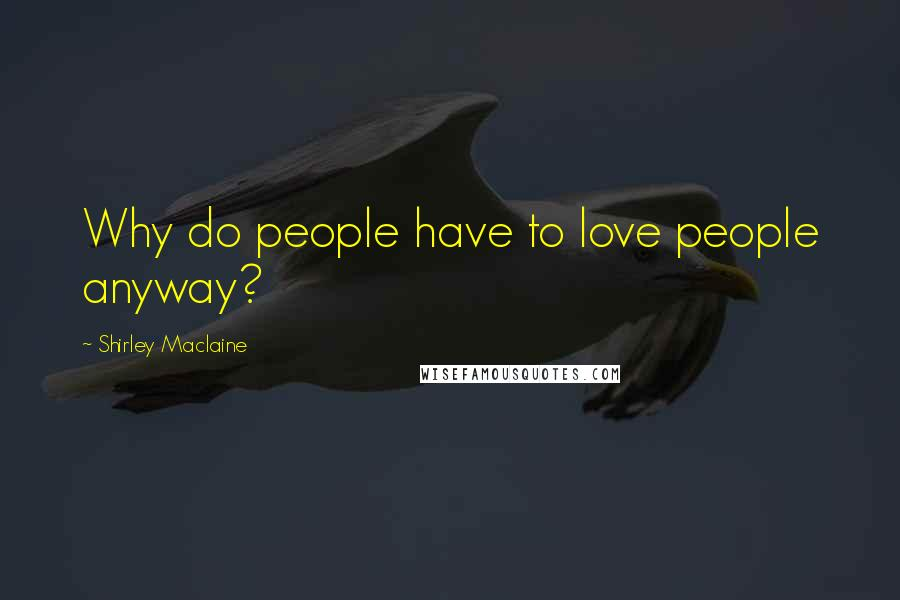 Shirley Maclaine quotes: Why do people have to love people anyway?
