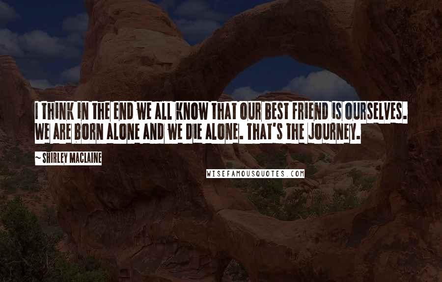 Shirley Maclaine quotes: I think in the end we all know that our best friend is ourselves. We are born alone and we die alone. That's the journey.