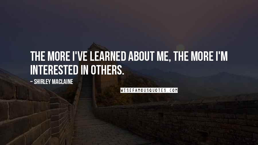 Shirley Maclaine quotes: The more I've learned about me, the more I'm interested in others.
