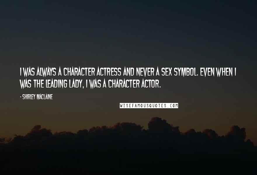 Shirley Maclaine quotes: I was always a character actress and never a sex symbol. Even when I was the leading lady, I was a character actor.
