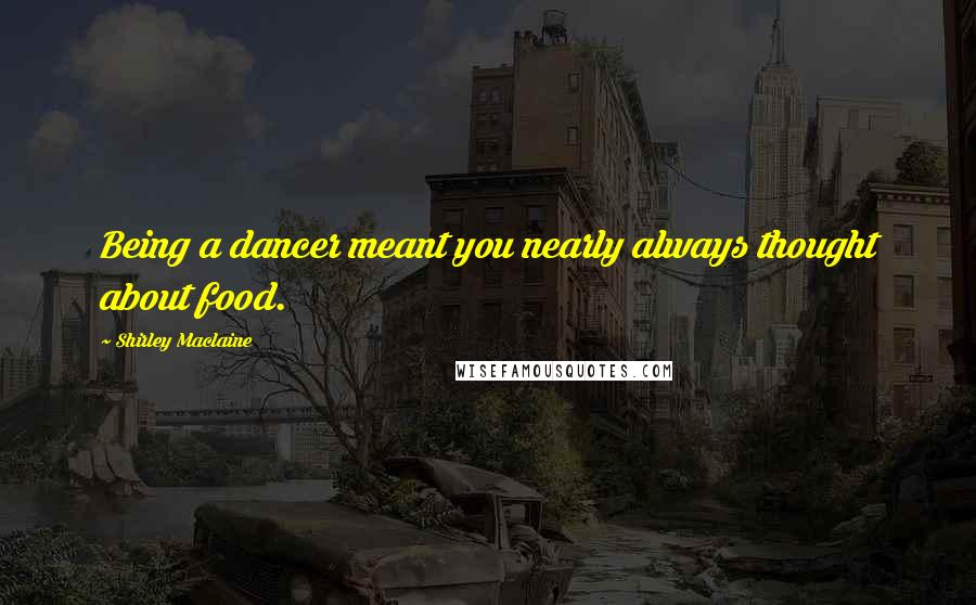 Shirley Maclaine quotes: Being a dancer meant you nearly always thought about food.