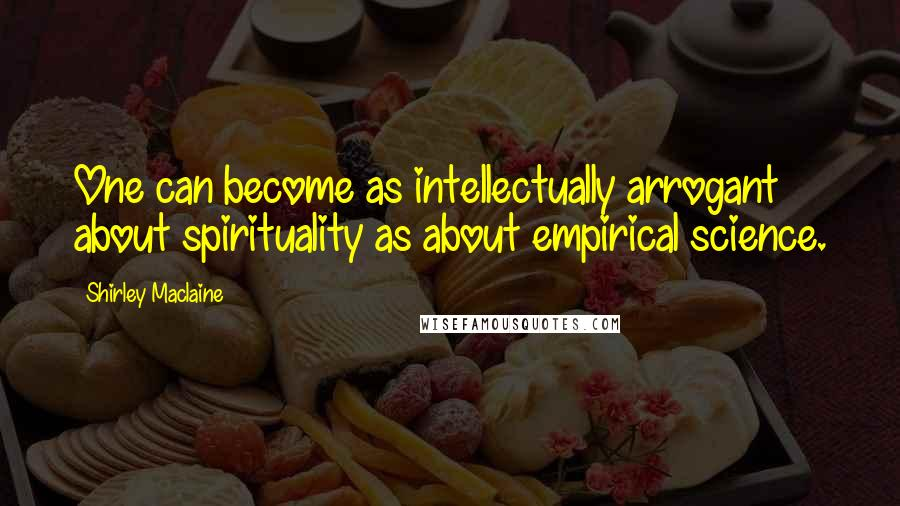 Shirley Maclaine quotes: One can become as intellectually arrogant about spirituality as about empirical science.