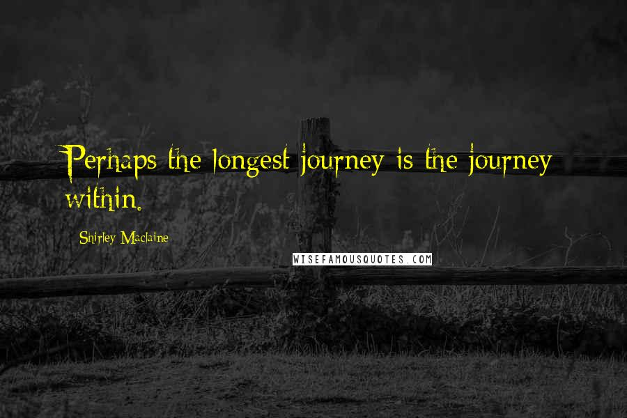 Shirley Maclaine quotes: Perhaps the longest journey is the journey within.