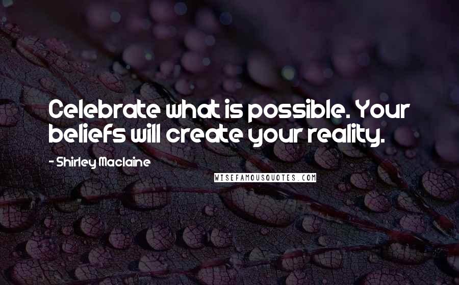 Shirley Maclaine quotes: Celebrate what is possible. Your beliefs will create your reality.