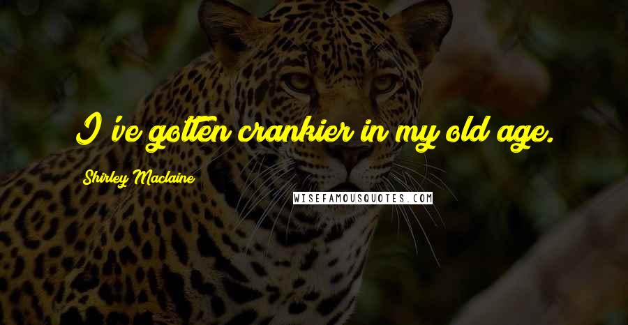 Shirley Maclaine quotes: I've gotten crankier in my old age.