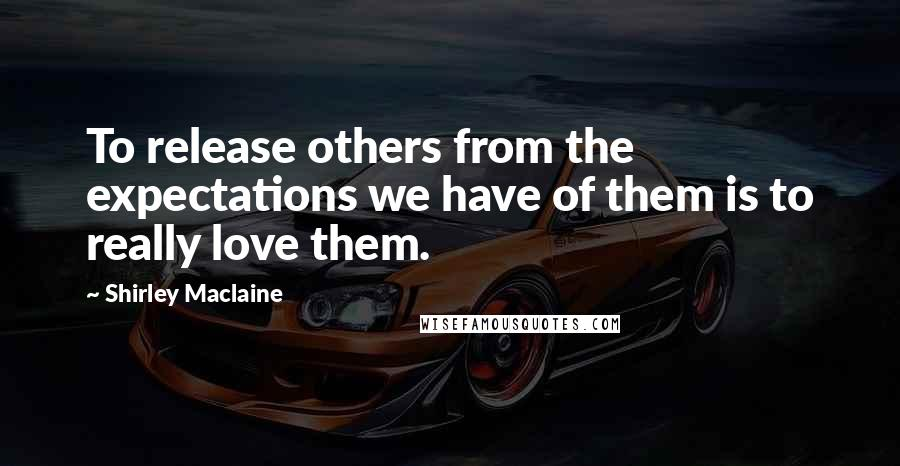 Shirley Maclaine quotes: To release others from the expectations we have of them is to really love them.