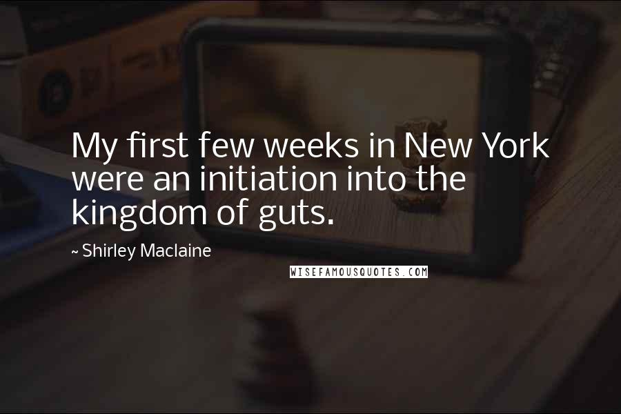 Shirley Maclaine quotes: My first few weeks in New York were an initiation into the kingdom of guts.