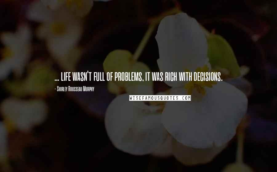Shirley Rousseau Murphy quotes: ... life wasn't full of problems, it was rich with decisions.
