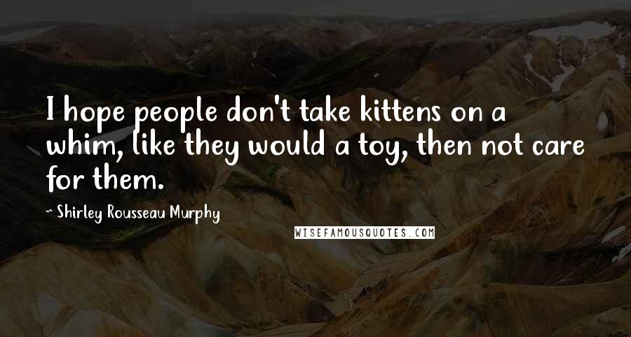 Shirley Rousseau Murphy quotes: I hope people don't take kittens on a whim, like they would a toy, then not care for them.