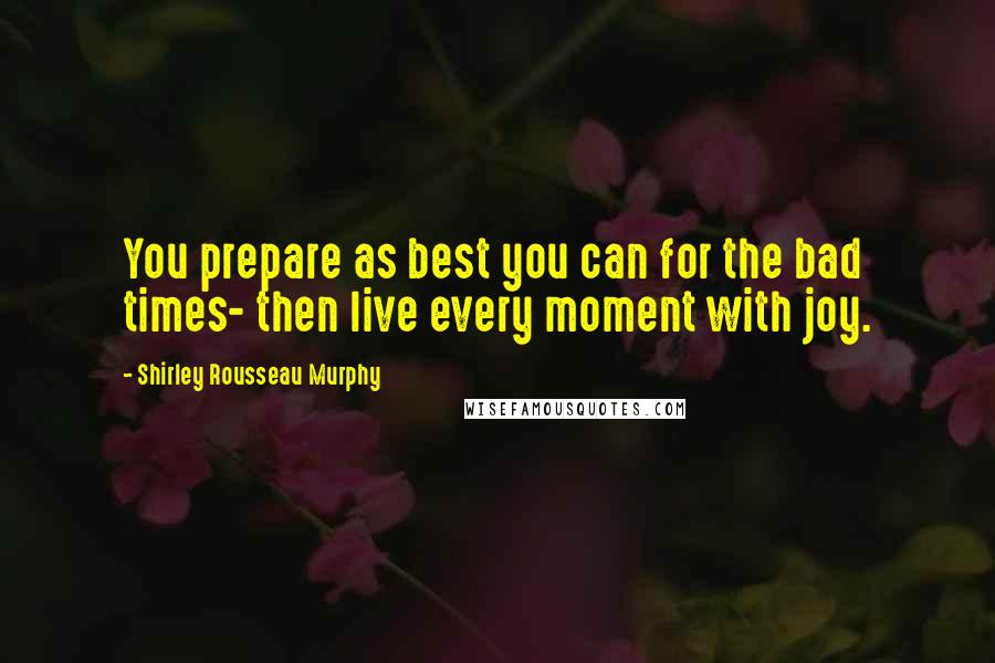 Shirley Rousseau Murphy quotes: You prepare as best you can for the bad times- then live every moment with joy.