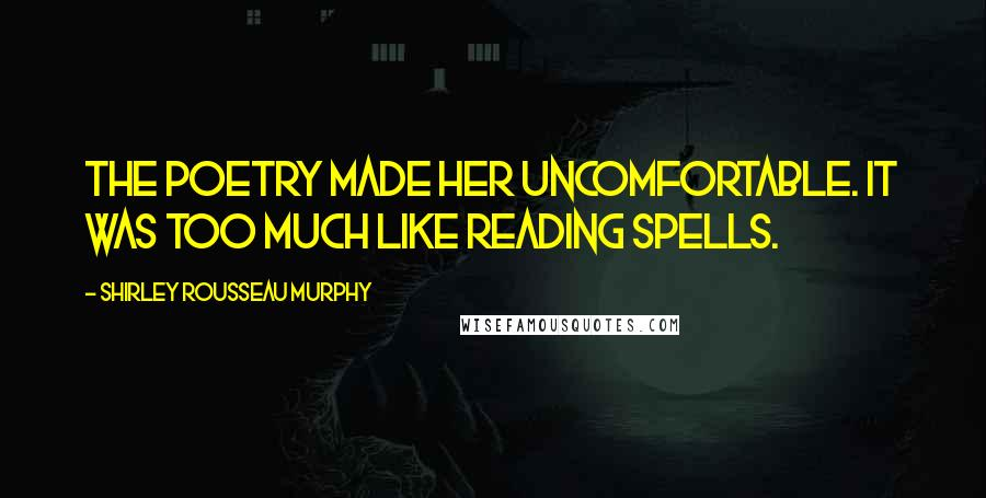 Shirley Rousseau Murphy quotes: The poetry made her uncomfortable. It was too much like reading spells.