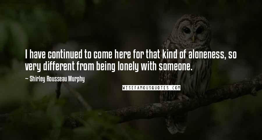 Shirley Rousseau Murphy quotes: I have continued to come here for that kind of aloneness, so very different from being lonely with someone.