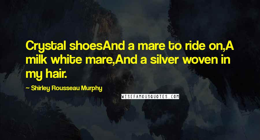 Shirley Rousseau Murphy quotes: Crystal shoesAnd a mare to ride on,A milk white mare,And a silver woven in my hair.