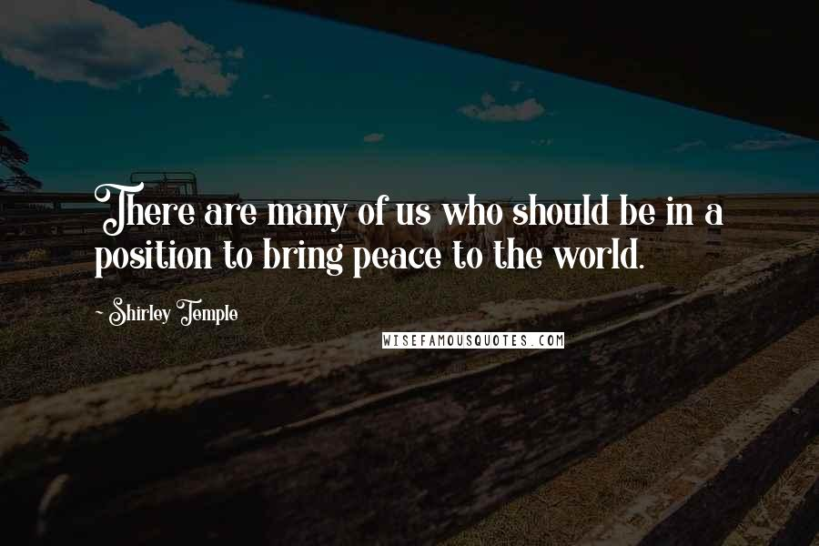 Shirley Temple quotes: There are many of us who should be in a position to bring peace to the world.