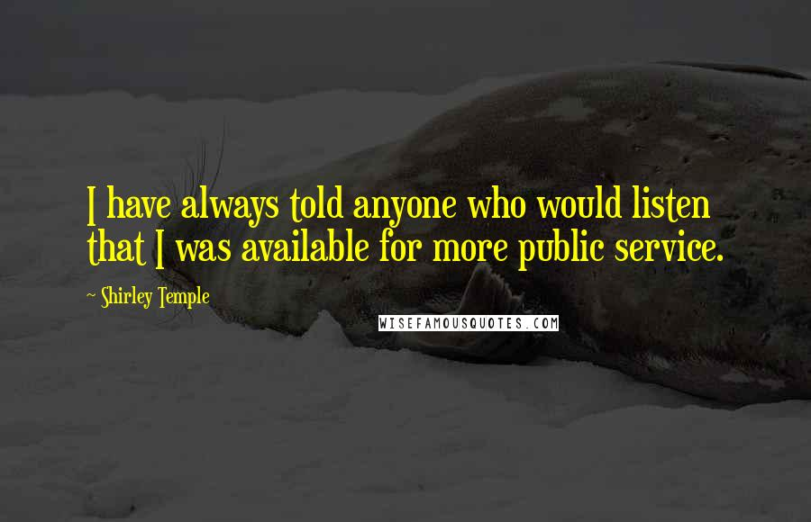 Shirley Temple quotes: I have always told anyone who would listen that I was available for more public service.