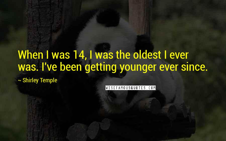 Shirley Temple quotes: When I was 14, I was the oldest I ever was. I've been getting younger ever since.