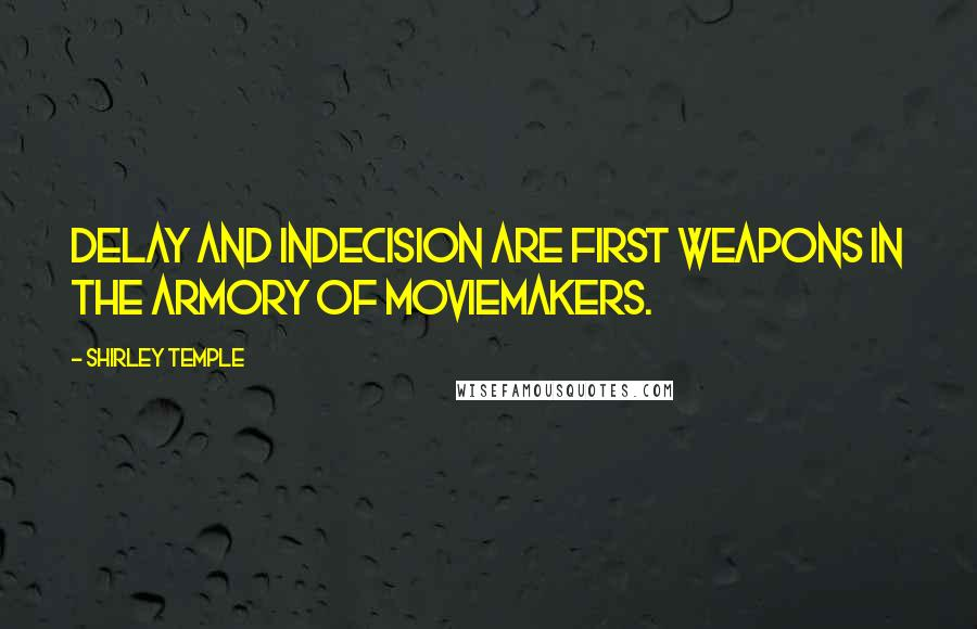 Shirley Temple quotes: Delay and indecision are first weapons in the armory of moviemakers.