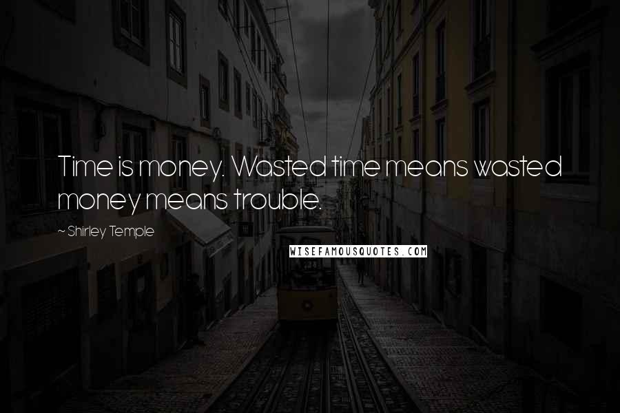Shirley Temple quotes: Time is money. Wasted time means wasted money means trouble.
