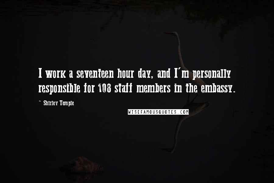 Shirley Temple quotes: I work a seventeen hour day, and I'm personally responsible for 108 staff members in the embassy.