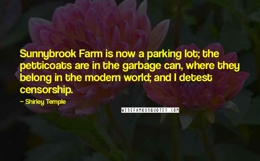 Shirley Temple quotes: Sunnybrook Farm is now a parking lot; the petticoats are in the garbage can, where they belong in the modern world; and I detest censorship.