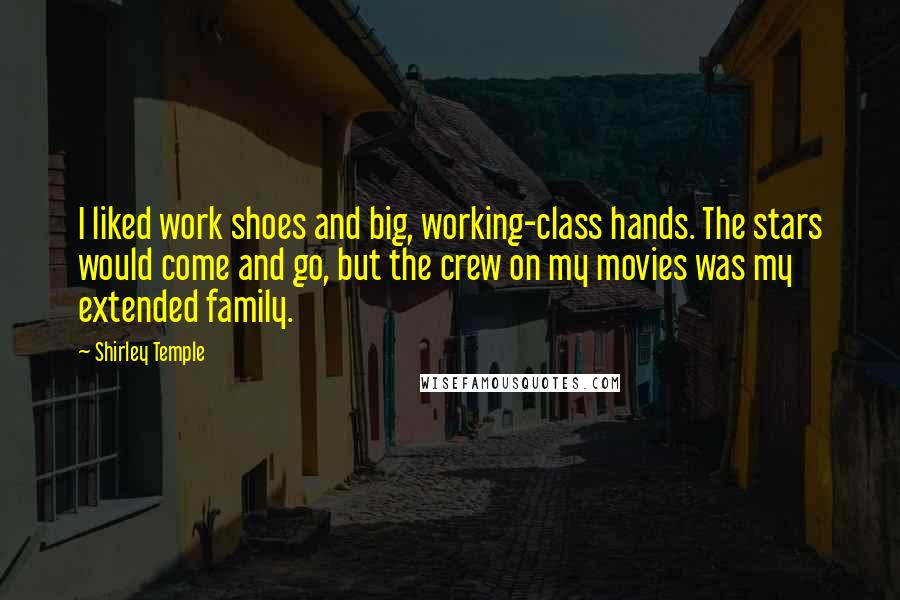 Shirley Temple quotes: I liked work shoes and big, working-class hands. The stars would come and go, but the crew on my movies was my extended family.