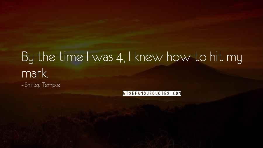 Shirley Temple quotes: By the time I was 4, I knew how to hit my mark.