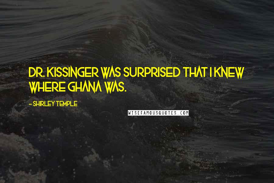 Shirley Temple quotes: Dr. Kissinger was surprised that I knew where Ghana was.