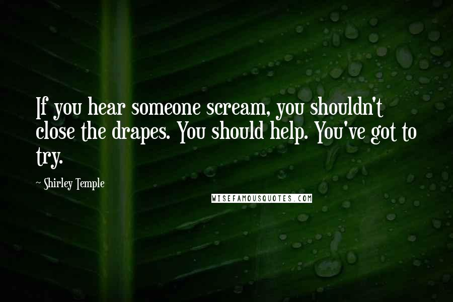 Shirley Temple quotes: If you hear someone scream, you shouldn't close the drapes. You should help. You've got to try.