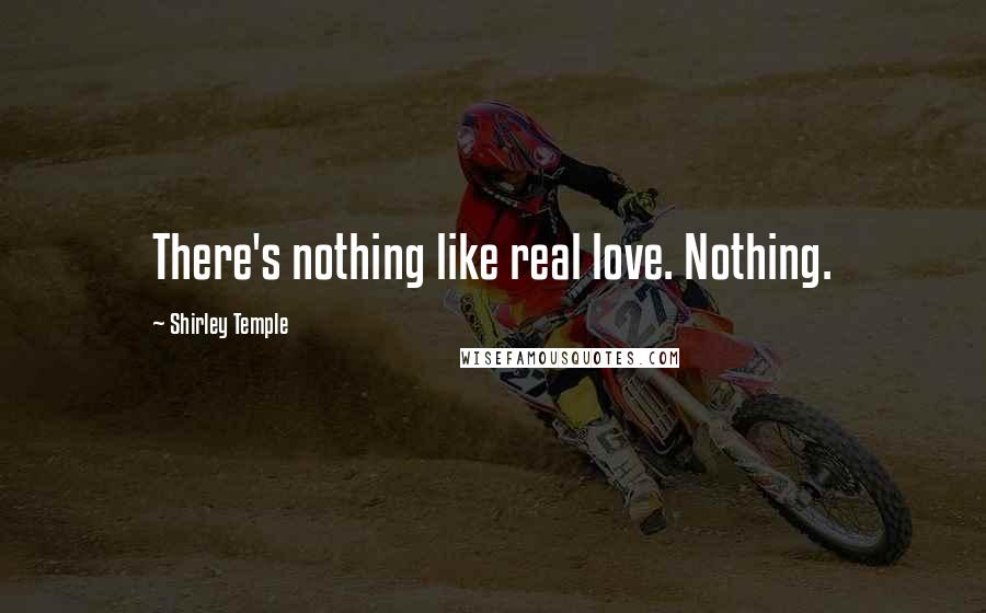 Shirley Temple quotes: There's nothing like real love. Nothing.