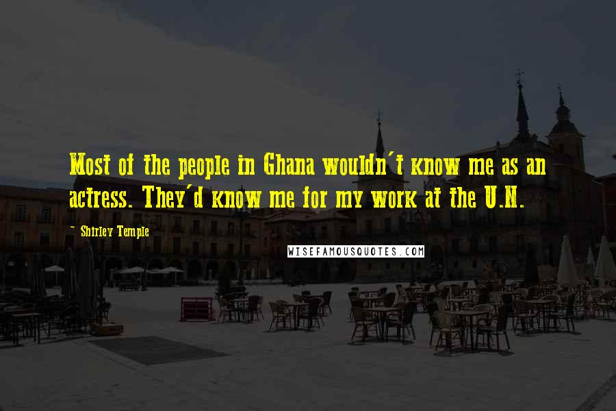 Shirley Temple quotes: Most of the people in Ghana wouldn't know me as an actress. They'd know me for my work at the U.N.