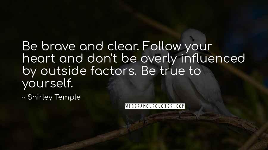 Shirley Temple quotes: Be brave and clear. Follow your heart and don't be overly influenced by outside factors. Be true to yourself.