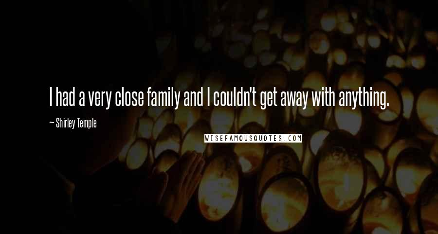 Shirley Temple quotes: I had a very close family and I couldn't get away with anything.