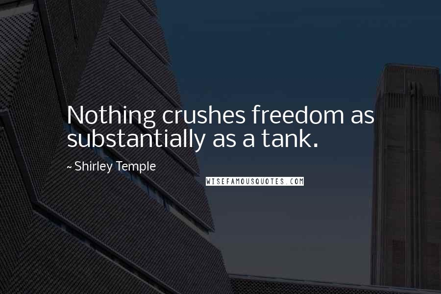 Shirley Temple quotes: Nothing crushes freedom as substantially as a tank.