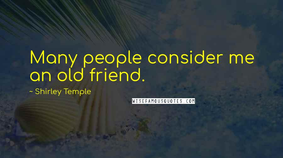 Shirley Temple quotes: Many people consider me an old friend.