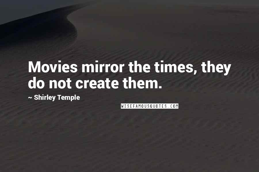 Shirley Temple quotes: Movies mirror the times, they do not create them.