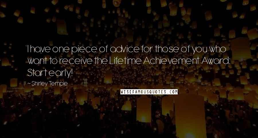 Shirley Temple quotes: I have one piece of advice for those of you who want to receive the Lifetime Achievement Award: Start early!