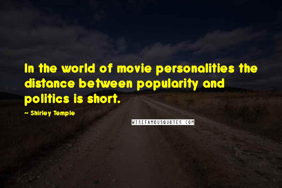 Shirley Temple quotes: In the world of movie personalities the distance between popularity and politics is short.